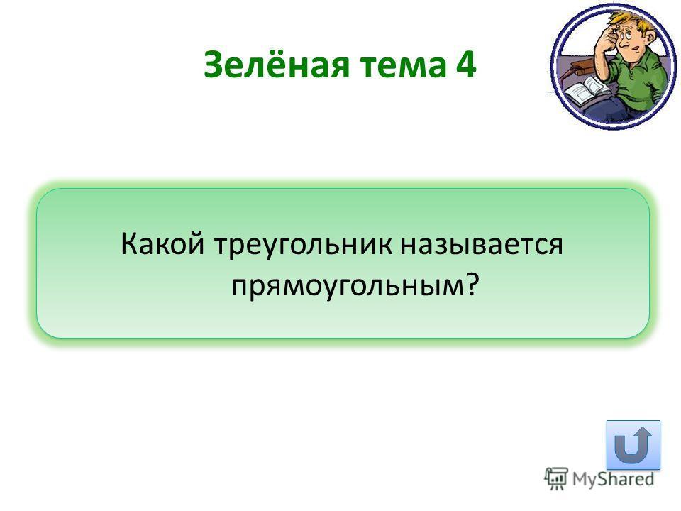 Зелёная тема 4 Какой треугольник называется прямоугольным?