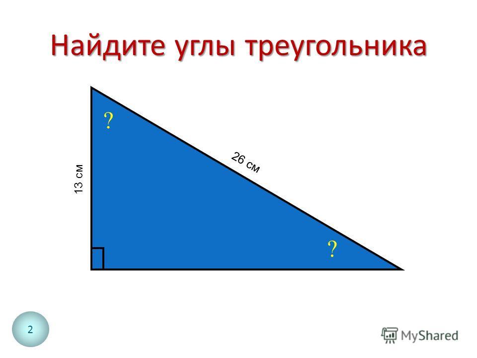 Найдите углы треугольника ? ? 13 см 26 см 2