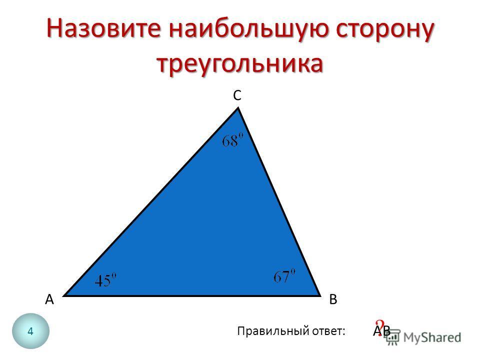 Назовите наибольшую сторону треугольника АВ С Правильный ответ: АВ ? 4