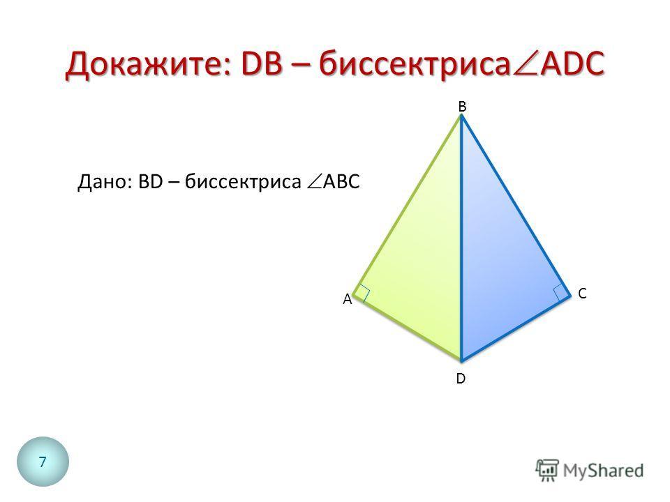 Докажите: DB – биссектриса ADC A C D B Дано: BD – биссектриса АВС 7