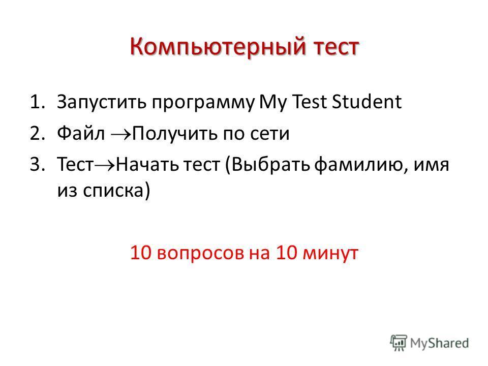 Компьютерный тест 1.Запустить программу My Test Student 2.Файл Получить по сети 3.Тест Начать тест (Выбрать фамилию, имя из списка) 10 вопросов на 10 минут
