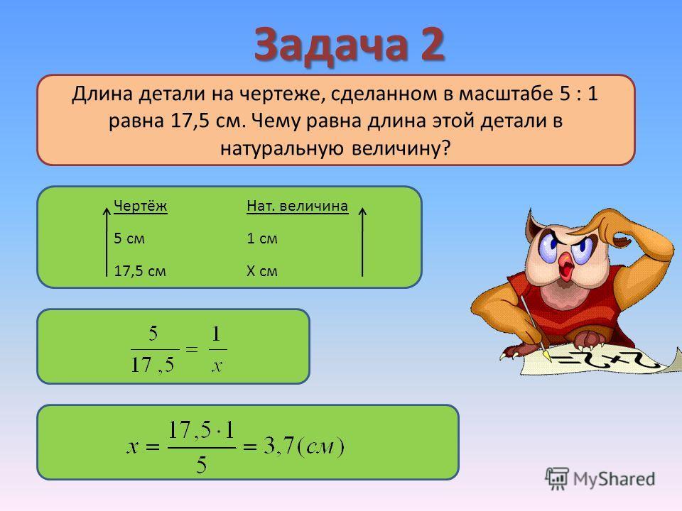 Задача 2 ЧертёжНат. величина 5 см1 см 17,5 смХ см Длина детали на чертеже, сделанном в масштабе 5 : 1 равна 17,5 см. Чему равна длина этой детали в натуральную величину?