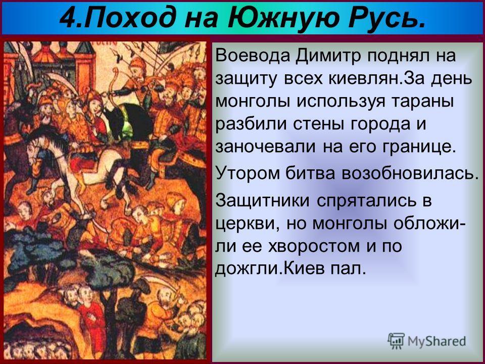 4.Поход на Южную Русь. В 1239 г. Батый собрав огромное войско двинул- ся на южные русские княжества. Монголы взяли и разорили Переяславль и Чернигов, а в 1240 г. подступили к Киеву.