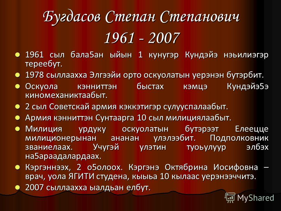 Бугдасов Степан Степанович 1961 - 2007 1961 сыл бала5ан ыйын 1 кунугэр Кундэйэ нэьилиэгэр тереебут. 1978 сыллаахха Элгээйи орто оскуолатын уерэнэн бутэрбит. Оскуола кэнниттэн быстах кэмцэ Кундэйэ5э киномеханиктаабыт. 2 сыл Советскай армия кэккэтигэр