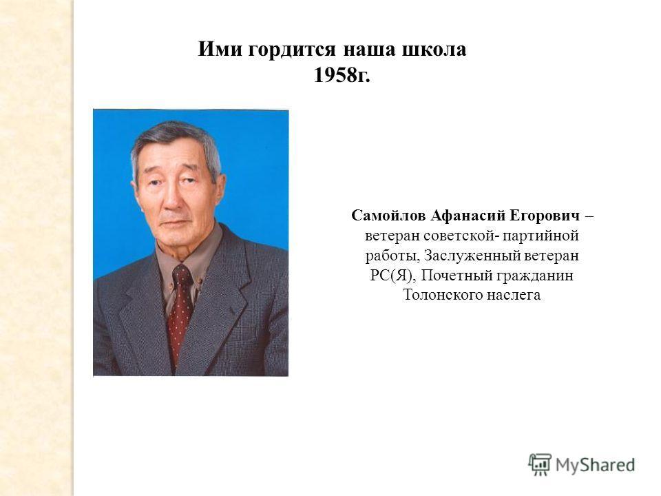 Ими гордится наша школа 1958г. Самойлов Афанасий Егорович – ветеран советской- партийной работы, Заслуженный ветеран РС(Я), Почетный гражданин Толонского наслега