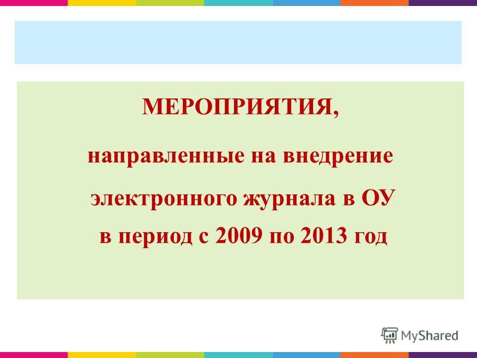 МЕРОПРИЯТИЯ, направленные на внедрение электронного журнала в ОУ в период с 2009 по 2013 год
