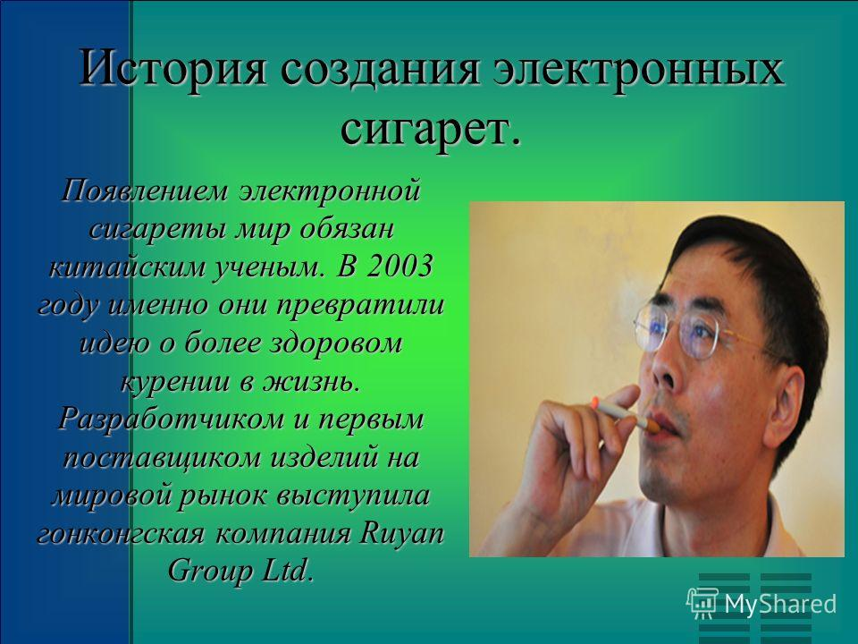 История создания электронных сигарет. Появлением электронной сигареты мир обязан китайским ученым. В 2003 году именно они превратили идею о более здоровом курении в жизнь. Разработчиком и первым поставщиком изделий на мировой рынок выступила гонконгс