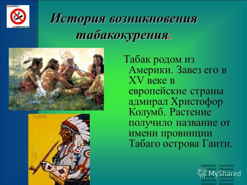 История возникновения табакокурения. Табак родом из Америки. Завез его в ХV веке в европейские страны адмирал Христофор Колумб. Растение получило название от имени провинции Табаго острова Гаити.