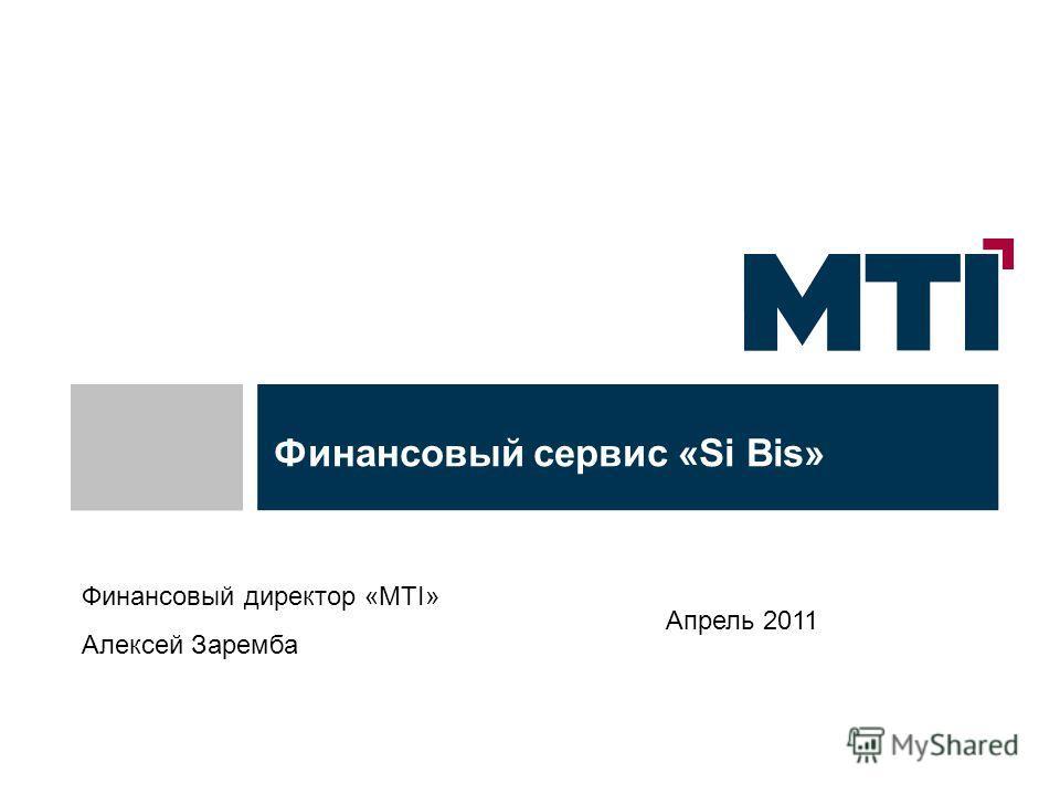 Финансовый сервис «Si Bis» Апрель 2011 Финансовый директор «МТІ» Алексей Заремба