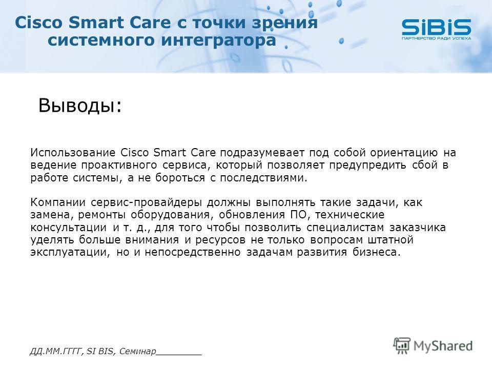 ДД.ММ.ГГГГ, SI BIS, Семинар_________ Cisco Smart Care с точки зрения системного интегратора Использование Cisco Smart Care подразумевает под собой ориентацию на ведение проактивного сервиса, который позволяет предупредить сбой в работе системы, а не