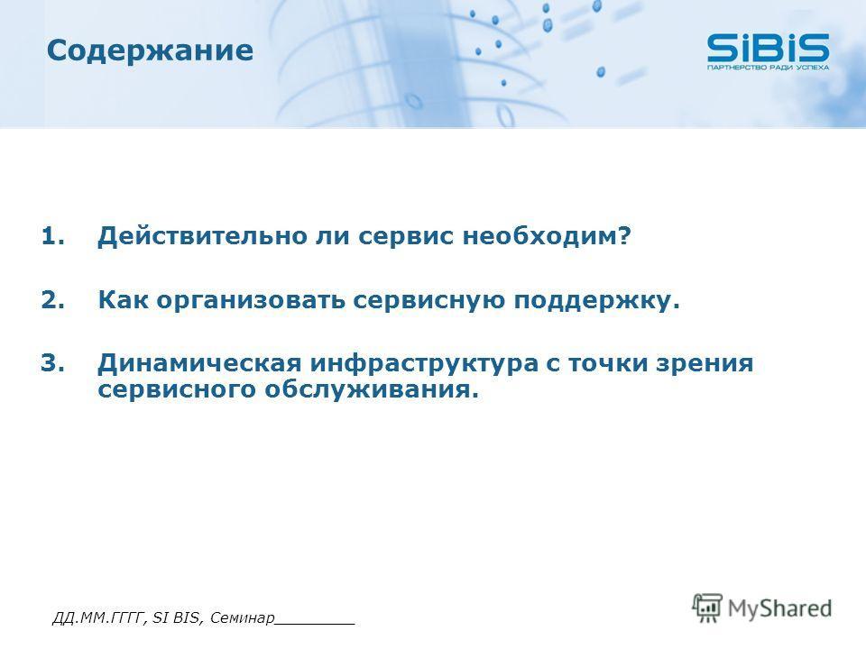ДД.ММ.ГГГГ, SI BIS, Семинар_________ Содержание 1.Действительно ли сервис необходим? 2.Как организовать сервисную поддержку. 3.Динамическая инфраструктура с точки зрения сервисного обслуживания.