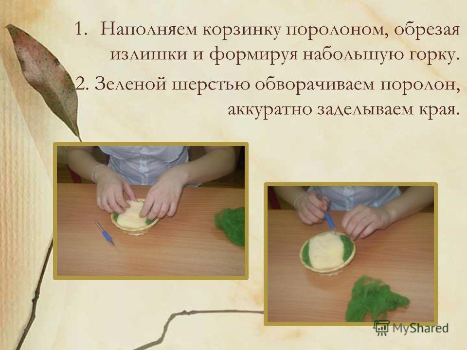 1.Наполняем корзинку поролоном, обрезая излишки и формируя набольшую горку. 2. Зеленой шерстью обворачиваем поролон, аккуратно заделываем края.