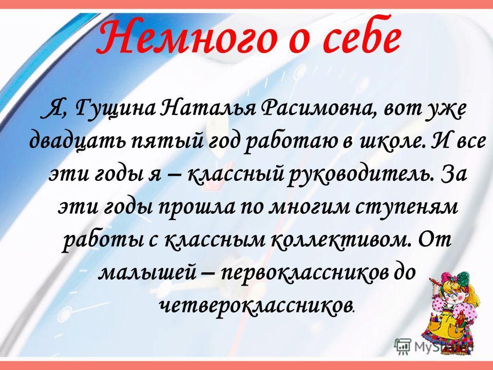 Немного о себе Я, Гущина Наталья Расимовна, вот уже двадцать пятый год работаю в школе. И все эти годы я – классный руководитель. За эти годы прошла по многим ступеням работы с классным коллективом. От малышей – первоклассников до четвероклассников.
