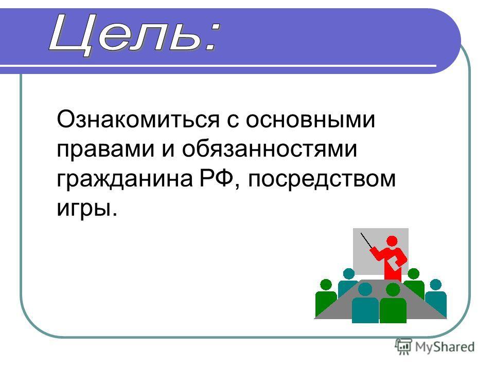 Ознакомиться с основными правами и обязанностями гражданина РФ, посредством игры.