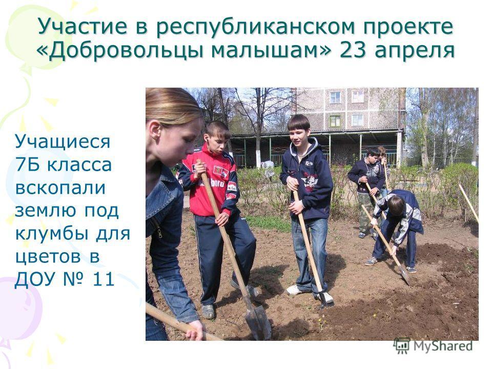 Участие в республиканском проекте «Добровольцы малышам» 23 апреля Учащиеся 7Б класса вскопали землю под клумбы для цветов в ДОУ 11