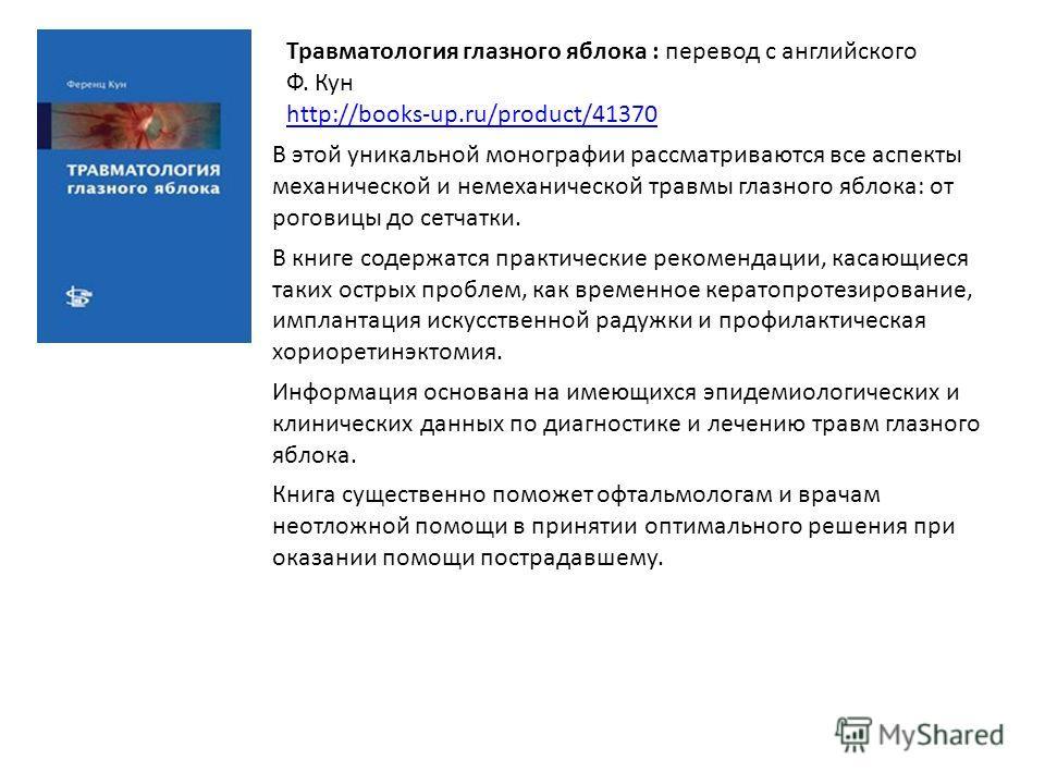 Травматология глазного яблока : перевод с английского Ф. Кун http://books-up.ru/product/41370 В этой уникальной монографии рассматриваются все аспекты механической и немеханической травмы глазного яблока: от роговицы до сетчатки. В книге содержатся п