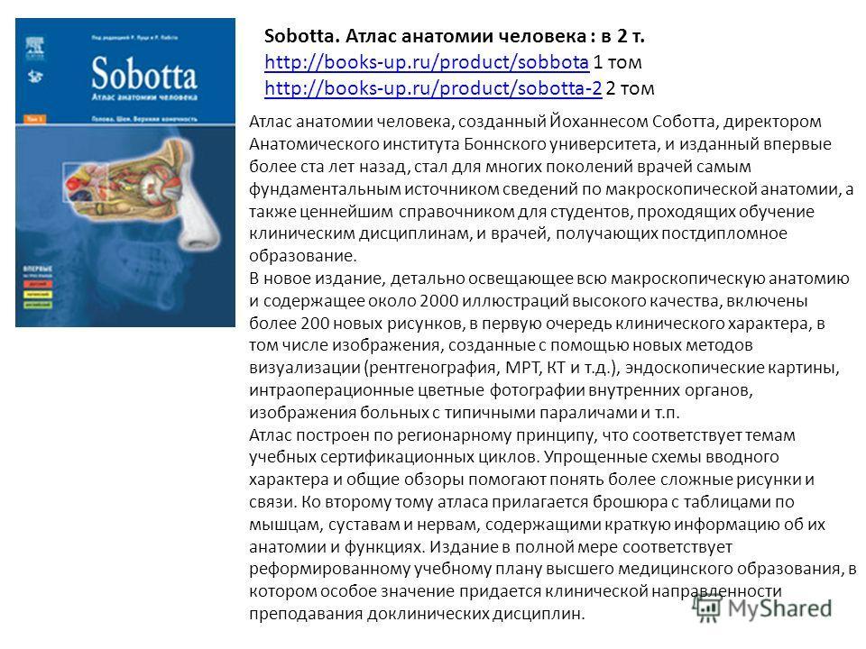 Sobotta. Атлас анатомии человека : в 2 т. http://books-up.ru/product/sobbotahttp://books-up.ru/product/sobbota 1 том http://books-up.ru/product/sobotta-2http://books-up.ru/product/sobotta-2 2 том Атлас анатомии человека, созданный Йоханнесом Соботта,