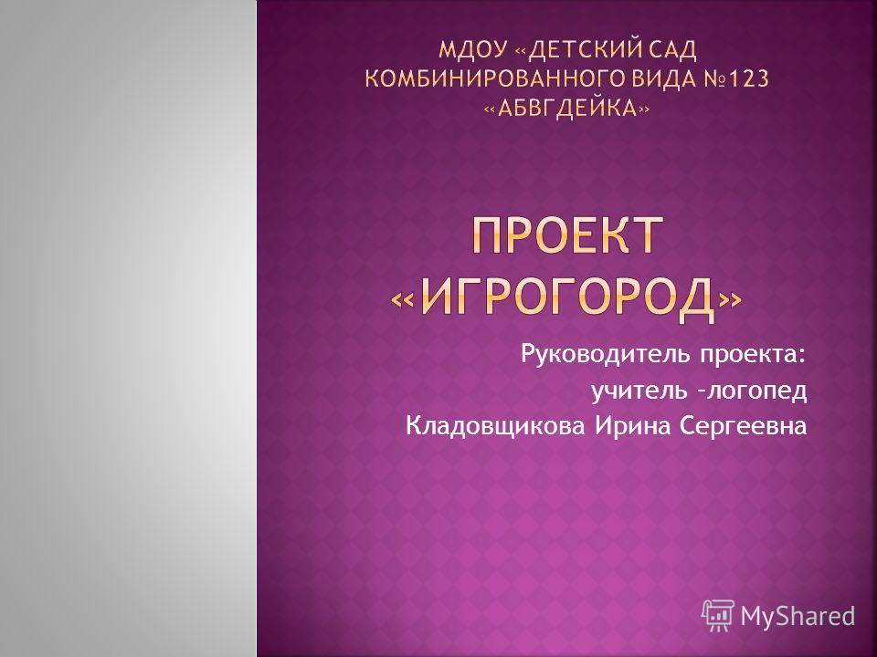 Руководитель проекта: учитель –логопед Кладовщикова Ирина Сергеевна