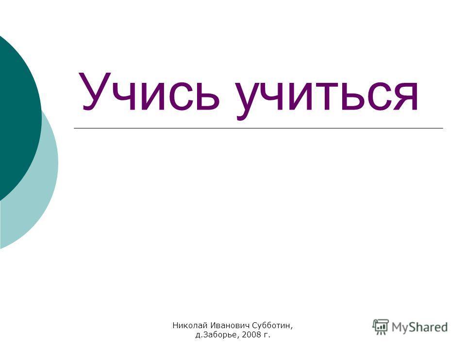 Николай Иванович Субботин, д.Заборье, 2008 г. Учись учиться