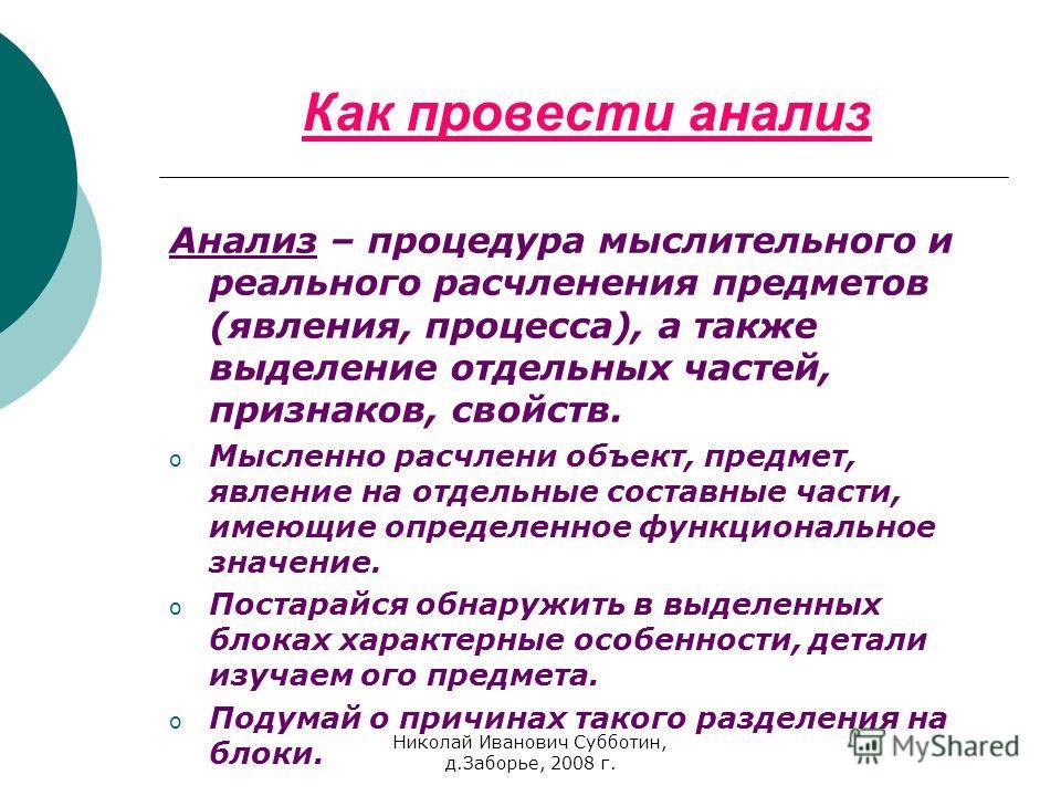 Николай Иванович Субботин, д.Заборье, 2008 г. Как провести анализ Анализ – процедура мыслительного и реального расчленения предметов (явления, процесса), а также выделение отдельных частей, признаков, свойств. oМoМысленно расчлени объект, предмет, яв