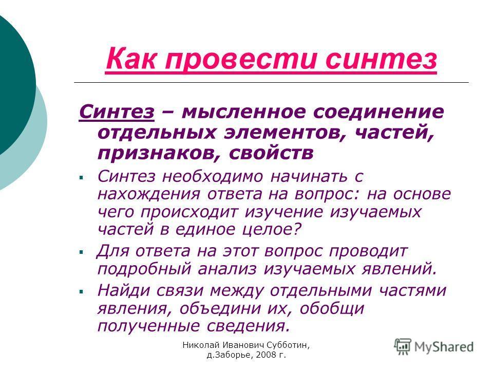 Николай Иванович Субботин, д.Заборье, 2008 г. Как провести синтез Синтез – мысленное соединение отдельных элементов, частей, признаков, свойств Синтез необходимо начинать с нахождения ответа на вопрос: на основе чего происходит изучение изучаемых час