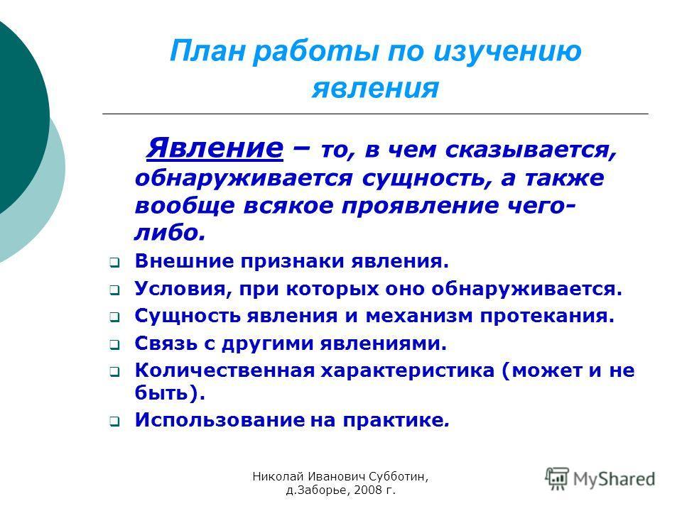 Николай Иванович Субботин, д.Заборье, 2008 г. План работы по изучению явления Явление – то, в чем сказывается, обнаруживается сущность, а также вообще всякое проявление чего- либо. Внешние признаки явления. Условия, при которых оно обнаруживается. Су