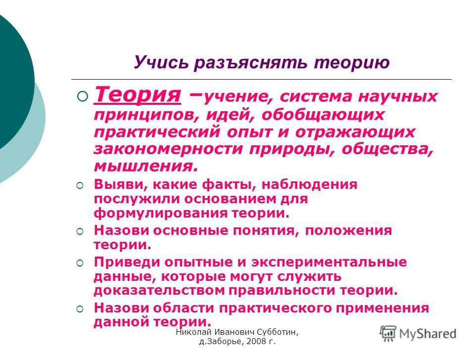 Николай Иванович Субботин, д.Заборье, 2008 г. Учись разъяснять теорию Теория – учение, система научных принципов, идей, обобщающих практический опыт и отражающих закономерности природы, общества, мышления. Выяви, какие факты, наблюдения послужили осн