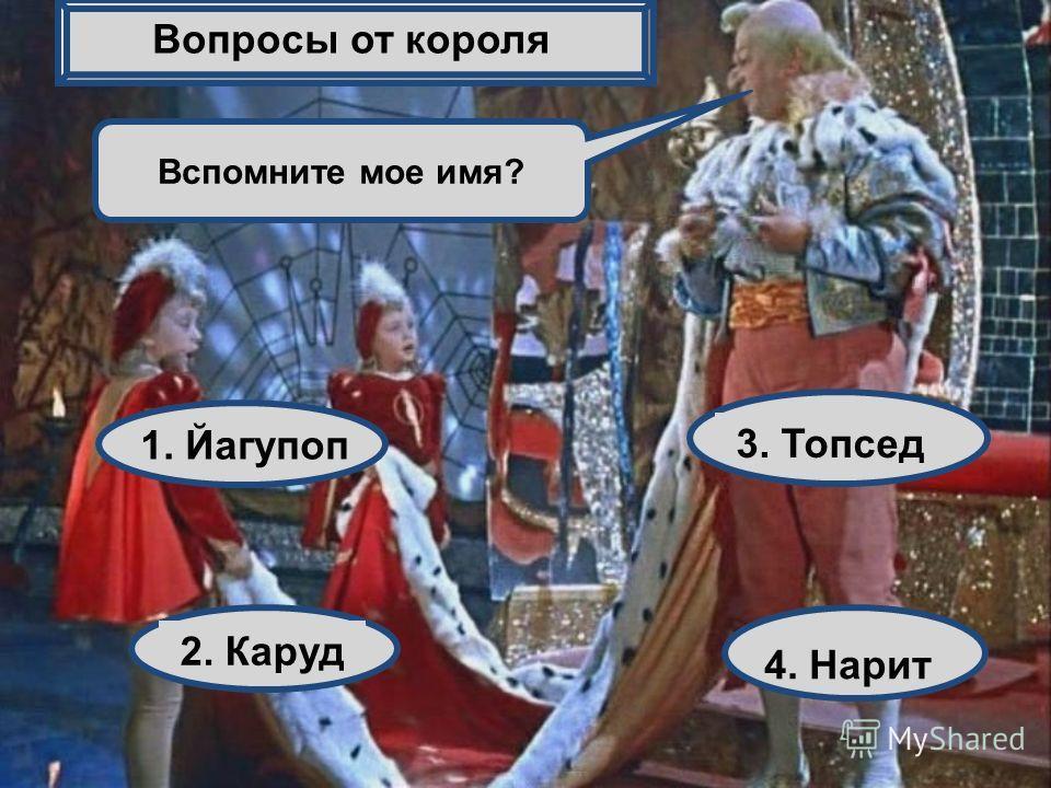 Вспомните мое имя? 1. Йагупоп 2. Каруд 3. Топсед 4. Нарит Вопросы от короля