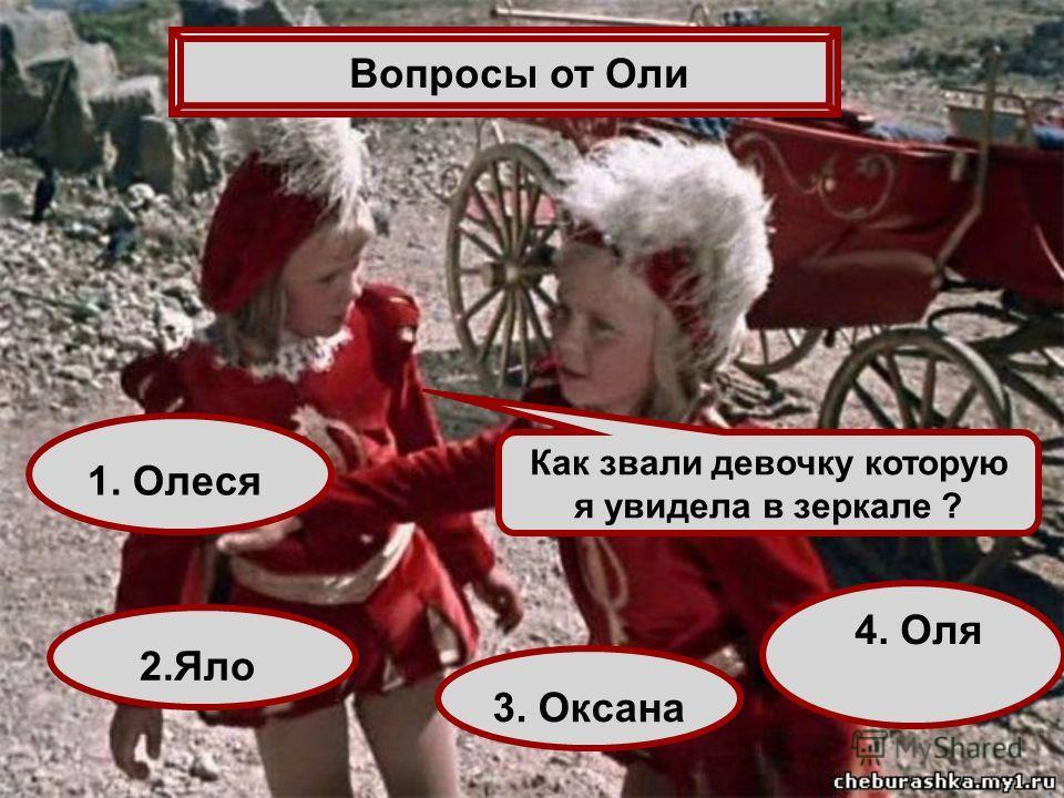 Как звали девочку которую я увидела в зеркале ? 1. Олеся 4. Оля 2.Яло 3. Оксана Вопросы от Оли