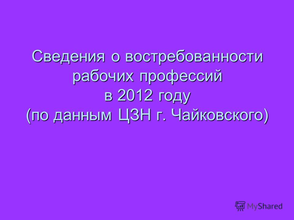 Сведения о востребованности рабочих профессий в 2012 году (по данным ЦЗН г. Чайковского)