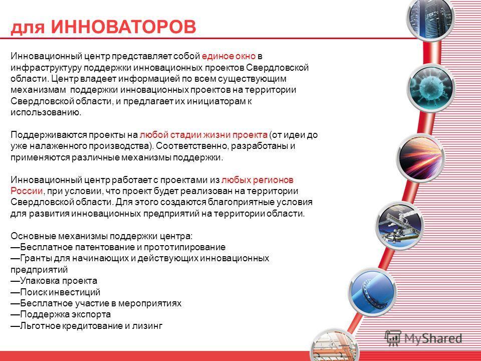 для ИННОВАТОРОВ Инновационный центр представляет собой единое окно в инфраструктуру поддержки инновационных проектов Свердловской области. Центр владеет информацией по всем существующим механизмам поддержки инновационных проектов на территории Свердл