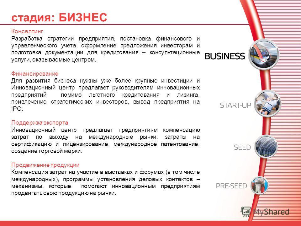 стадия: БИЗНЕС Консалтинг Разработка стратегии предприятия, постановка финансового и управленческого учета, оформление предложения инвесторам и подготовка документации для кредитования – консультационные услуги, оказываемые центром. Финансирование Дл