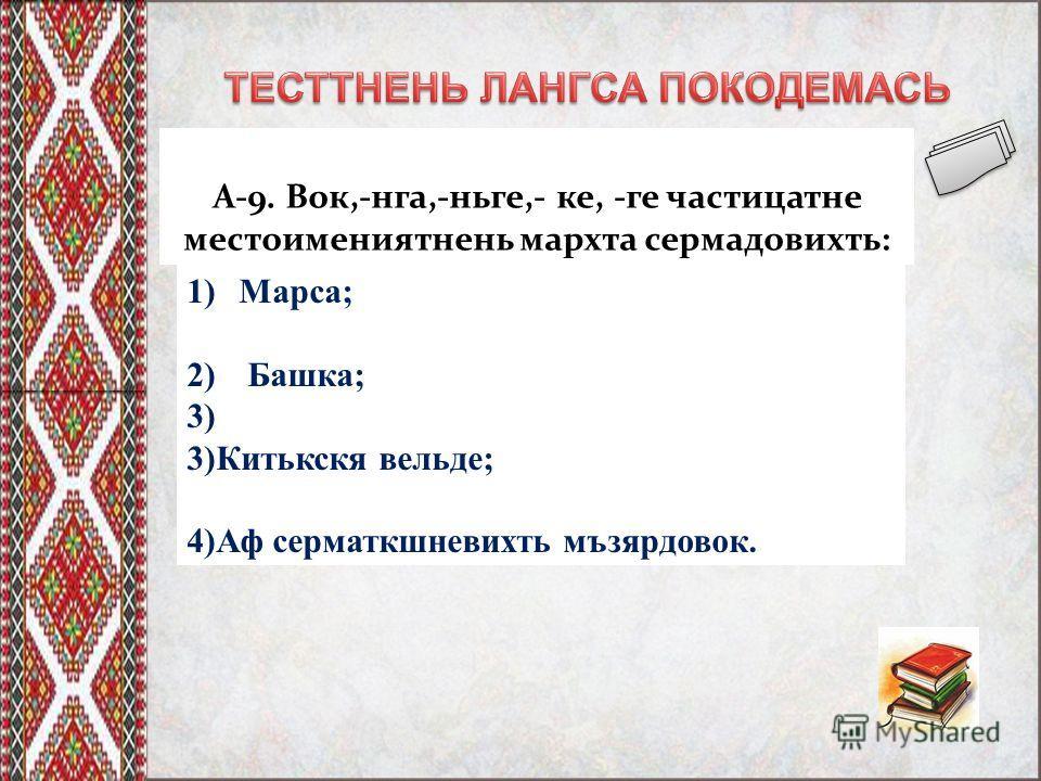 А-9. Вок,-нга,-ньге,- ке, -ге частицатне местоимениятнень мархта сермадовихть: 1)Марса; 2) Башка; 3) 3)Китькскя вельде; 4)Аф серматкшневихть мъзярдовок.