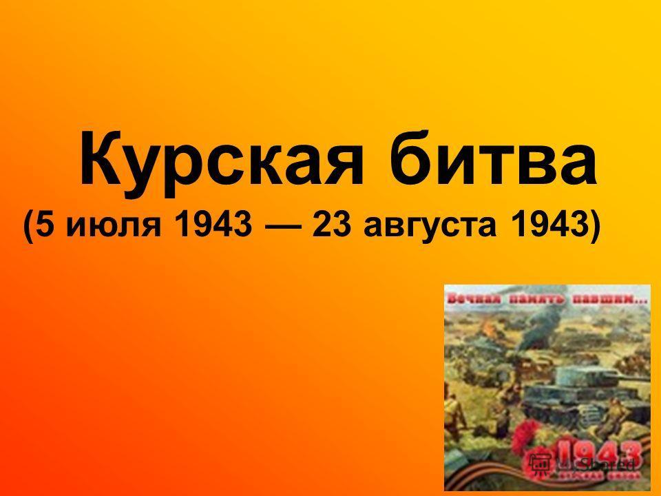 Курская битва (5 июля 1943 23 августа 1943)