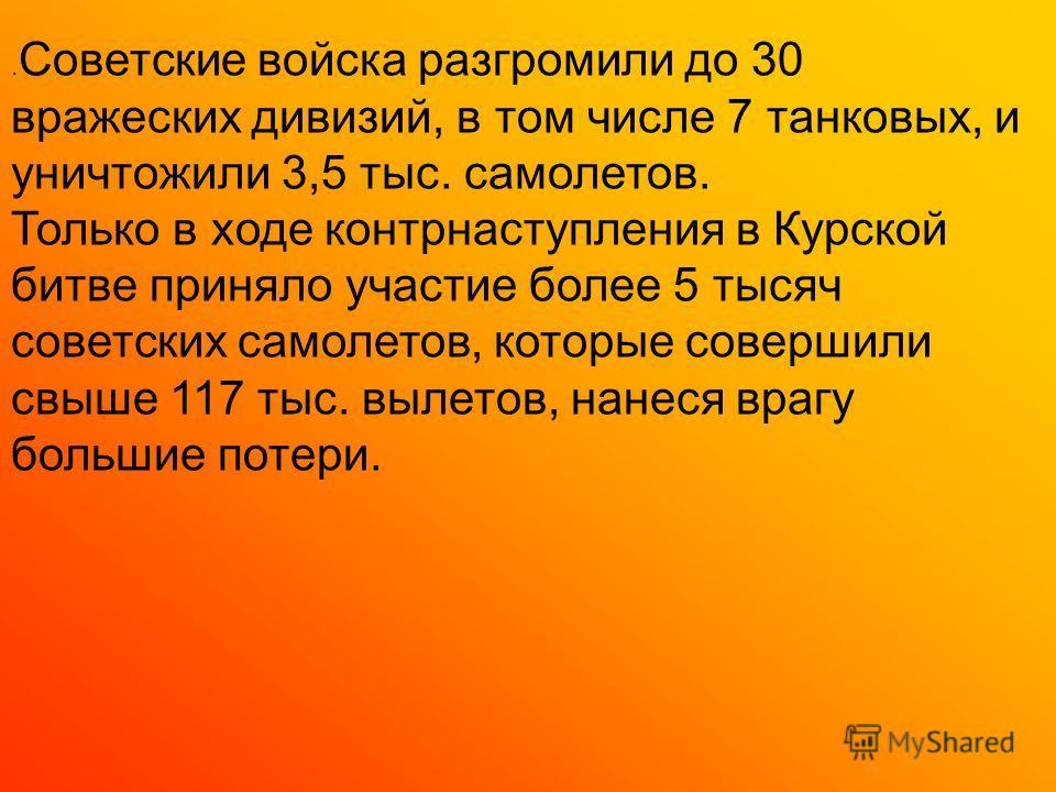 . Советские войска разгромили до 30 вражеских дивизий, в том числе 7 танковых, и уничтожили 3,5 тыс. самолетов. Только в ходе контрнаступления в Курской битве приняло участие более 5 тысяч советских самолетов, которые совершили свыше 117 тыс. вылетов
