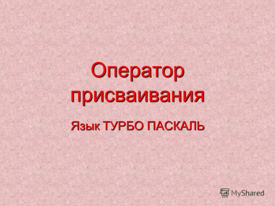 Оператор присваивания Язык ТУРБО ПАСКАЛЬ
