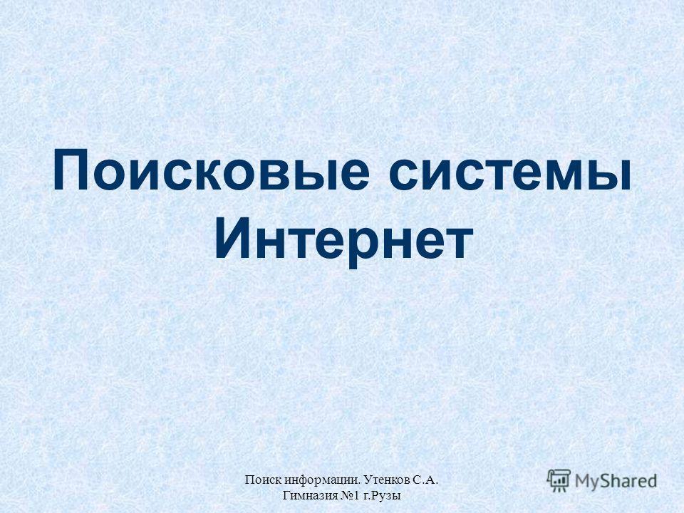 Поиск информации. Утенков С.А. Гимназия 1 г.Рузы Поисковые системы Интернет