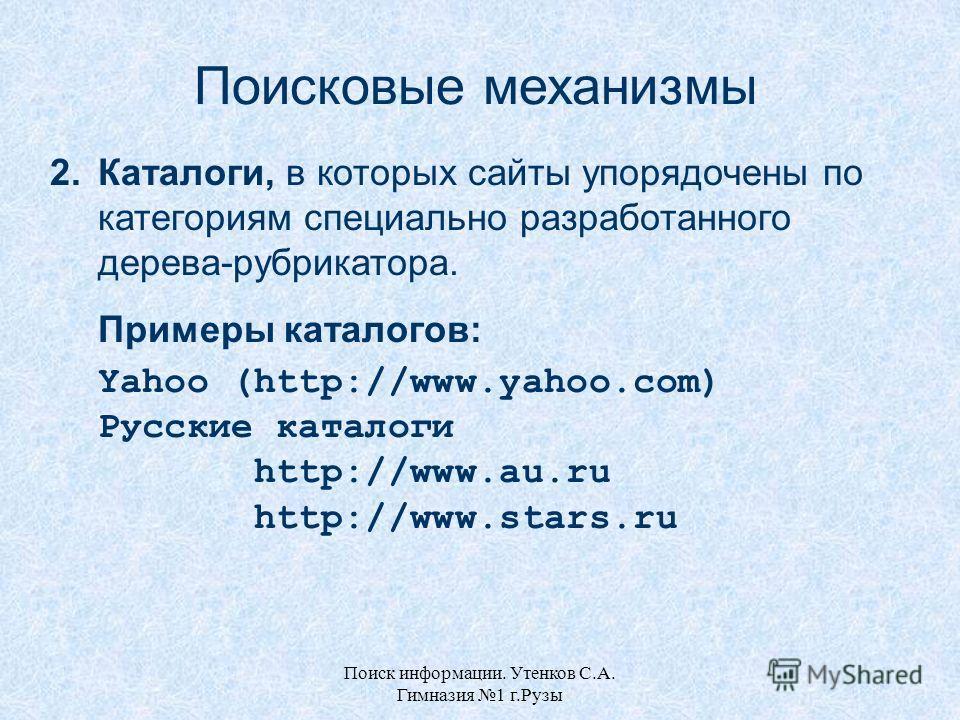 Поиск информации. Утенков С.А. Гимназия 1 г.Рузы Поисковые механизмы 2.Каталоги, в которых сайты упорядочены по категориям специально разработанного дерева-рубрикатора. Примеры каталогов: Yahoo (http://www.yahoo.com) Русские каталоги http://www.au.ru