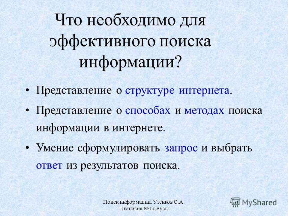 Поиск информации. Утенков С.А. Гимназия 1 г.Рузы Что необходимо для эффективного поиска информации? Представление о структуре интернета. Представление о способах и методах поиска информации в интернете. Умение сформулировать запрос и выбрать ответ из