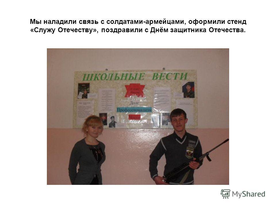 Мы наладили связь с солдатами-армейцами, оформили стенд «Служу Отечеству», поздравили с Днём защитника Отечества.