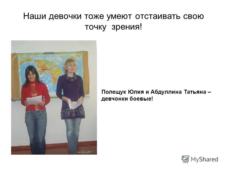 Наши девочки тоже умеют отстаивать свою точку зрения! Полещук Юлия и Абдуллина Татьяна – девчонки боевые!