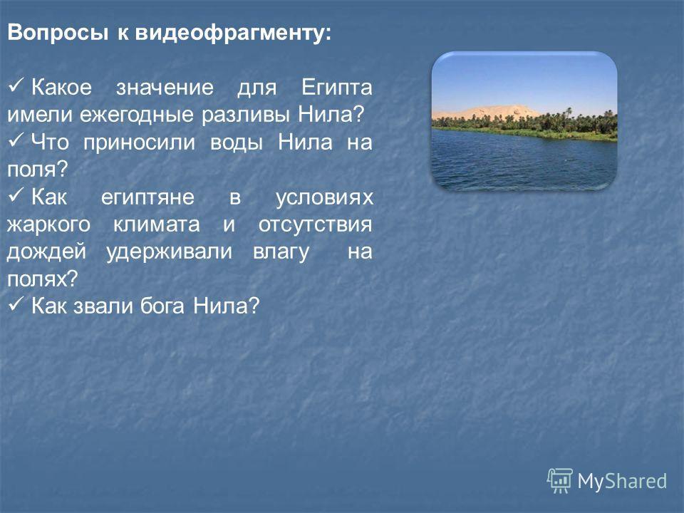 Вопросы к видеофрагменту: Какое значение для Египта имели ежегодные разливы Нила? Что приносили воды Нила на поля? Как египтяне в условиях жаркого климата и отсутствия дождей удерживали влагу на полях? Как звали бога Нила?