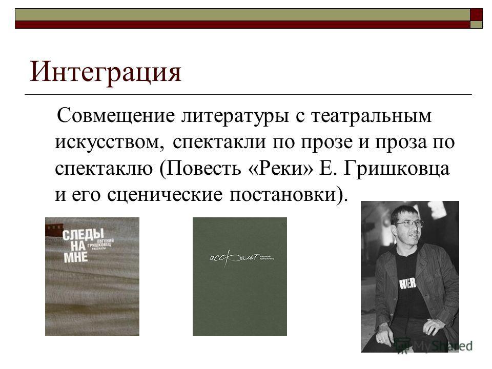 Интеграция Совмещение литературы с театральным искусством, спектакли по прозе и проза по спектаклю (Повесть «Реки» Е. Гришковца и его сценические постановки).