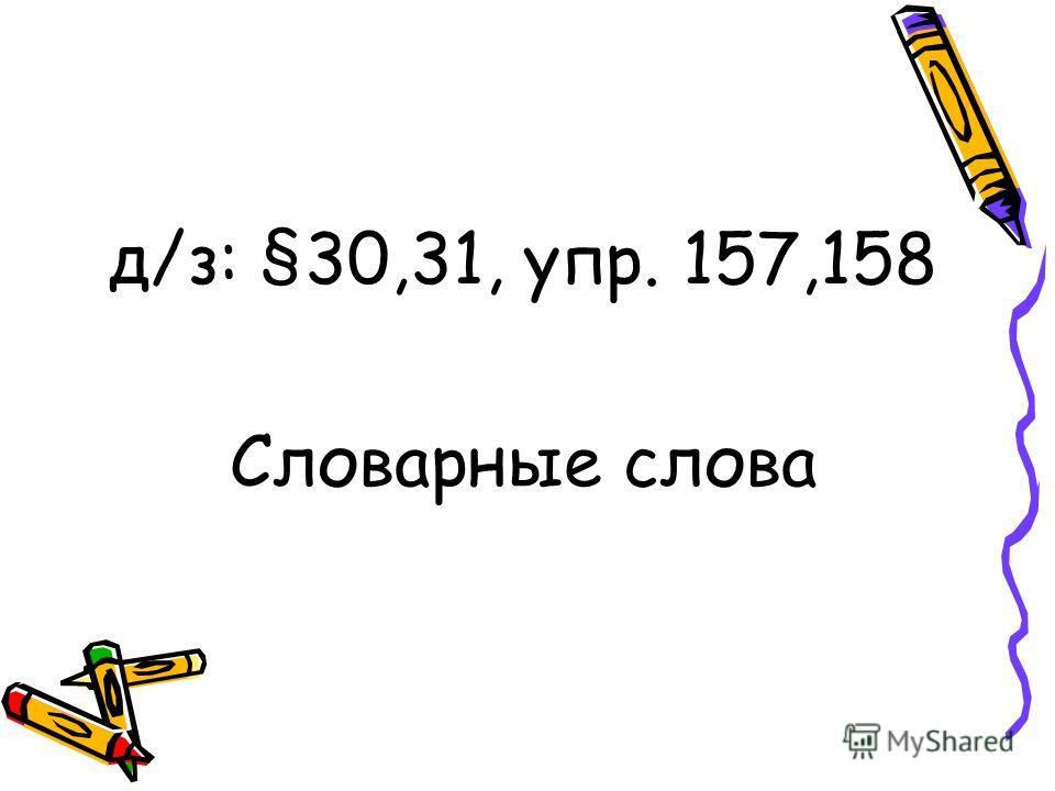 д/з: §30,31, упр. 157,158 Словарные слова