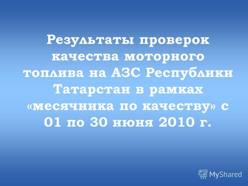 Результаты проверок качества моторного топлива на АЗС Республики Татарстан в рамках «месячника по качеству» с 01 по 30 июня 2010 г.