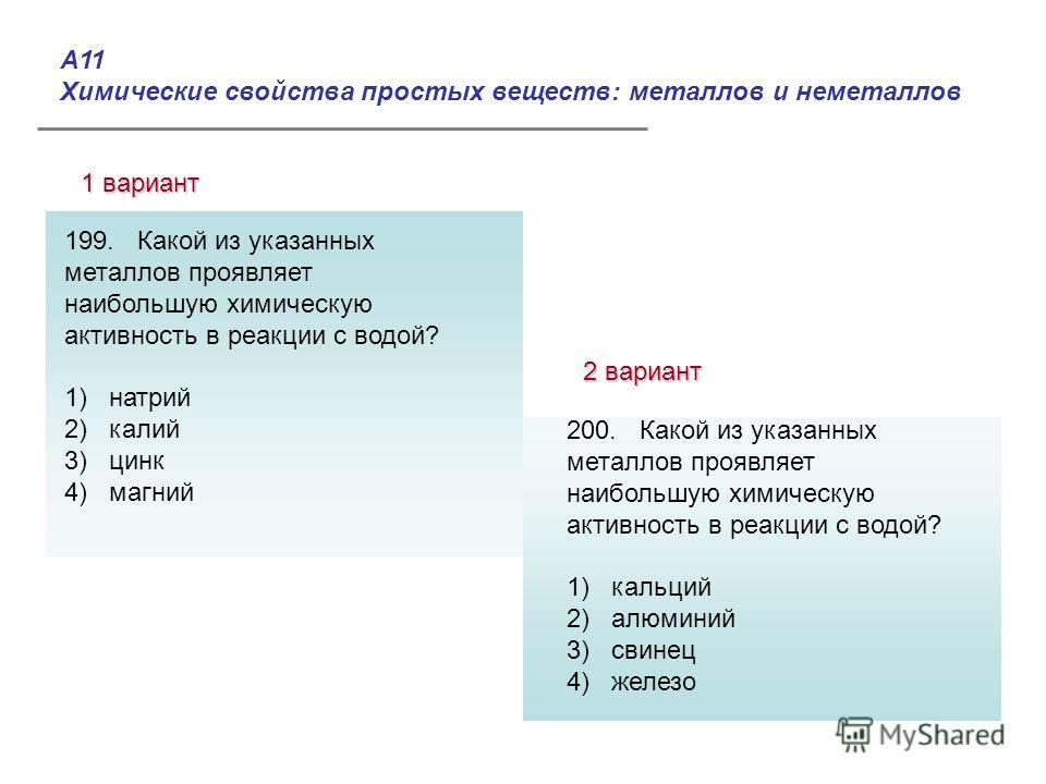 А11 Химические свойства простых веществ: металлов и неметаллов 1 вариант 2 вариант Ответы: 199. Какой из указанных металлов проявляет наибольшую химическую активность в реакции с водой? 1) натрий 2) калий 3) цинк 4) магний 200. Какой из указанных мет