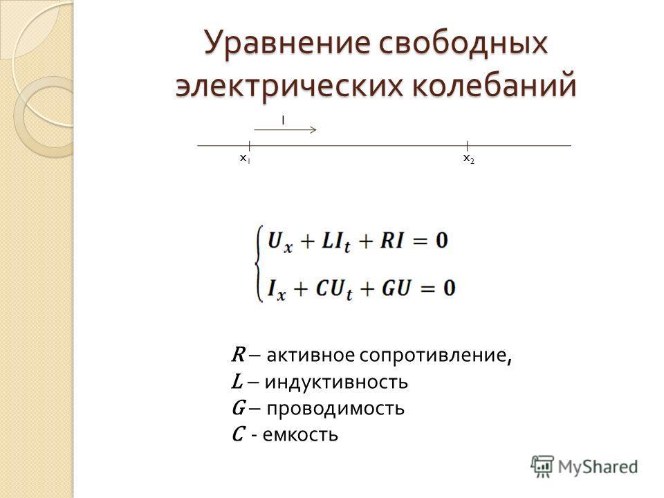 Уравнение свободных электрических колебаний x1x1 x2x2 I R – активное сопротивление, L – индуктивность G – проводимость С - емкость