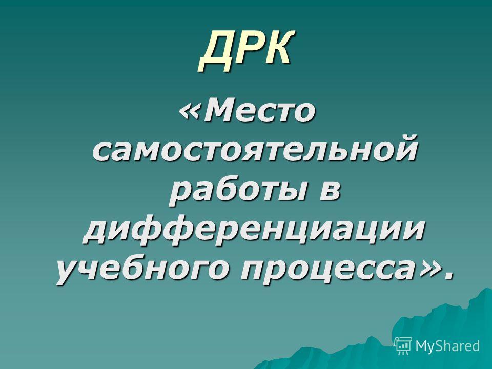 ДРК «Место самостоятельной работы в дифференциации учебного процесса».