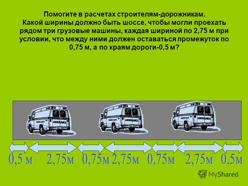 Помогите в расчетах строителям-дорожникам. Какой ширины должно быть шоссе, чтобы могли проехать рядом три грузовые машины, каждая шириной по 2,75 м при условии, что между ними должен оставаться промежуток по 0,75 м, а по краям дороги-0,5 м?