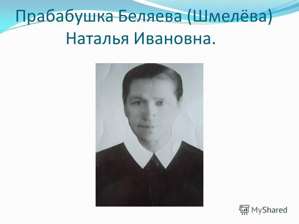 Прабабушка Беляева (Шмелёва) Наталья Ивановна.